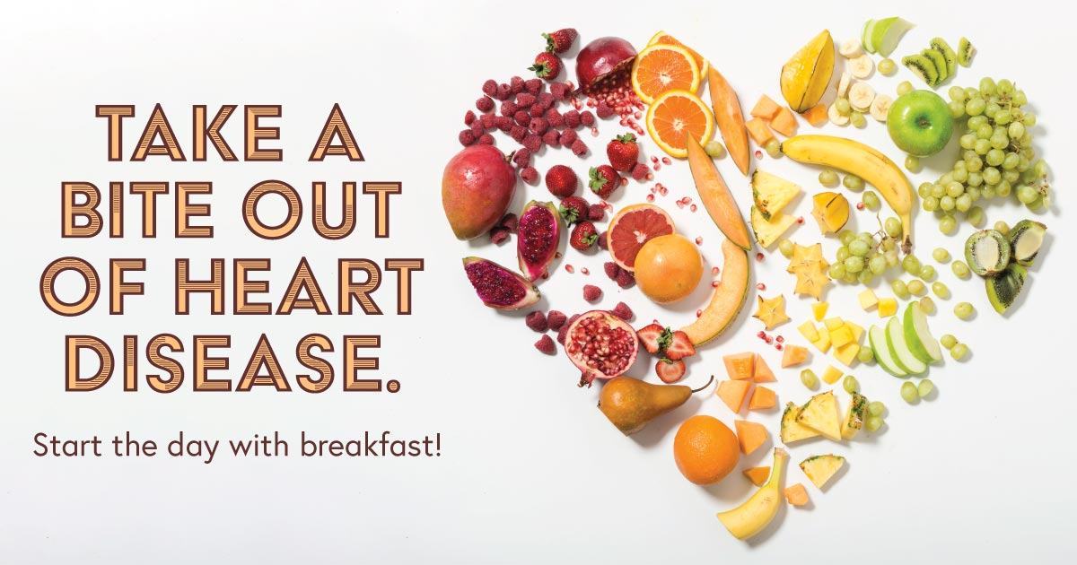 Take a bite out of heart disease. Start the day with breakfast!